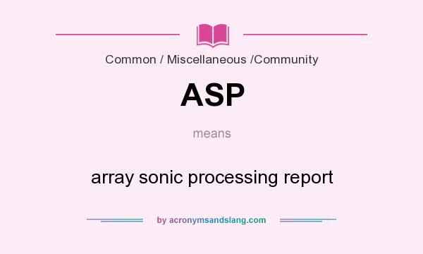What does ASP mean? It stands for array sonic processing report