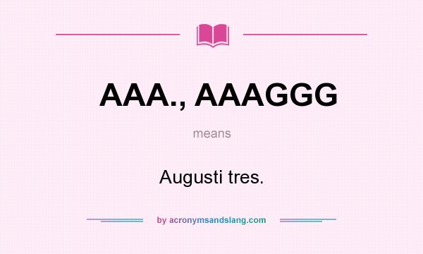 What does AAA., AAAGGG mean? It stands for Augusti tres.