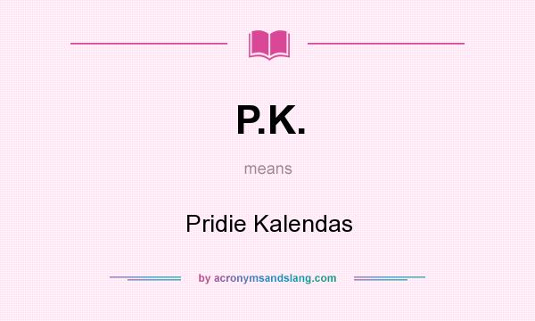 What does P.K. mean? It stands for Pridie Kalendas