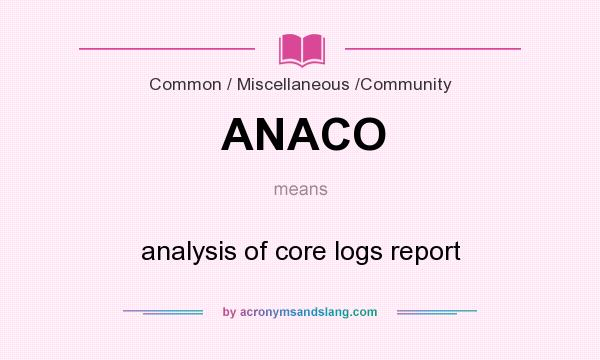 What does ANACO mean? It stands for analysis of core logs report