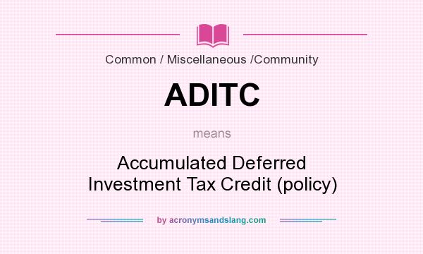 What does ADITC mean? It stands for Accumulated Deferred Investment Tax Credit (policy)