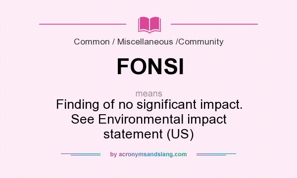 What does FONSI mean? It stands for Finding of no significant impact. See Environmental impact statement (US)