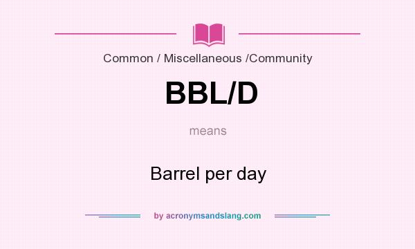 What does BBL/D mean? It stands for Barrel per day