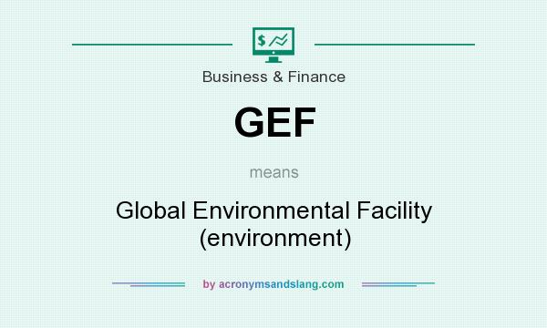 What does GEF mean? It stands for Global Environmental Facility (environment)