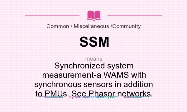 What does SSM mean? It stands for Synchronized system measurement-a WAMS with synchronous sensors in addition to PMUs. See Phasor networks.