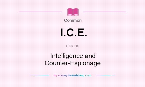 What does I.C.E. mean? It stands for Intelligence and Counter-Espionage