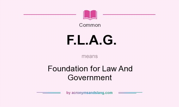 What does F.L.A.G. mean? It stands for Foundation for Law And Government