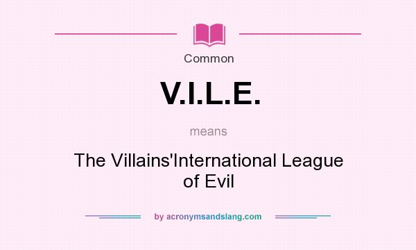What does V.I.L.E. mean? It stands for The Villains`International League of Evil
