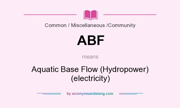 What does ABF mean? It stands for Aquatic Base Flow (Hydropower) (electricity)