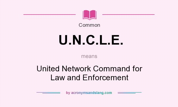 What does U.N.C.L.E. mean? It stands for United Network Command for Law and Enforcement