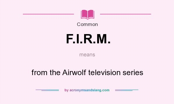What does F.I.R.M. mean? It stands for from the Airwolf television series