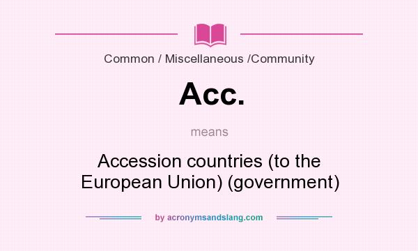 What does Acc. mean? It stands for Accession countries (to the European Union) (government)