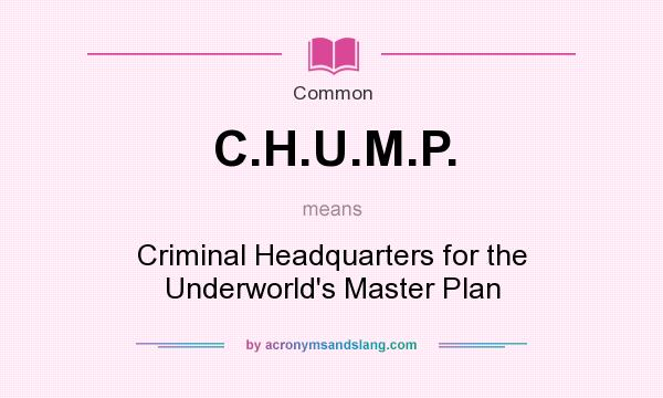 What does C.H.U.M.P. mean? It stands for Criminal Headquarters for the Underworld`s Master Plan
