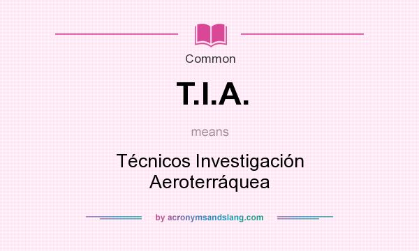 What does T.I.A. mean? It stands for Técnicos Investigación Aeroterráquea