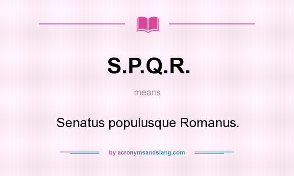 What does S.P.Q.R. mean? It stands for Senatus populusque Romanus.