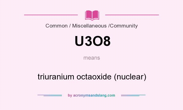 What does U3O8 mean? It stands for triuranium octaoxide (nuclear)