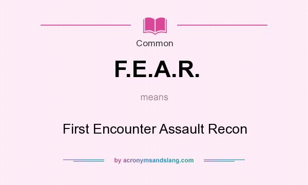 What does F.E.A.R. mean? It stands for First Encounter Assault Recon