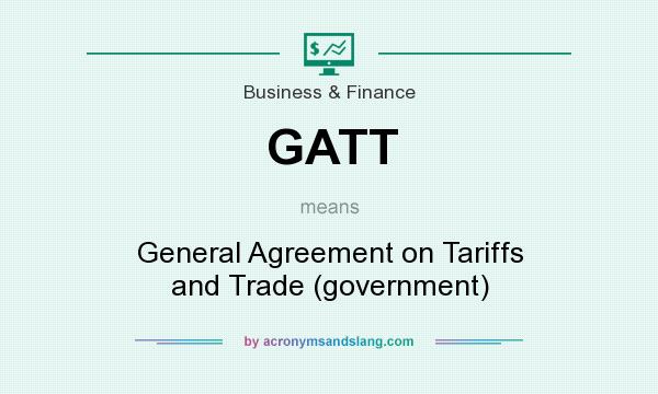 What does GATT mean? It stands for General Agreement on Tariffs and Trade (government)