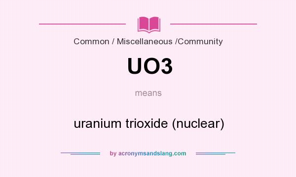 What does UO3 mean? It stands for uranium trioxide (nuclear)