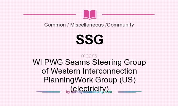 What does SSG mean? It stands for WI PWG Seams Steering Group of Western Interconnection PlanningWork Group (US) (electricity)
