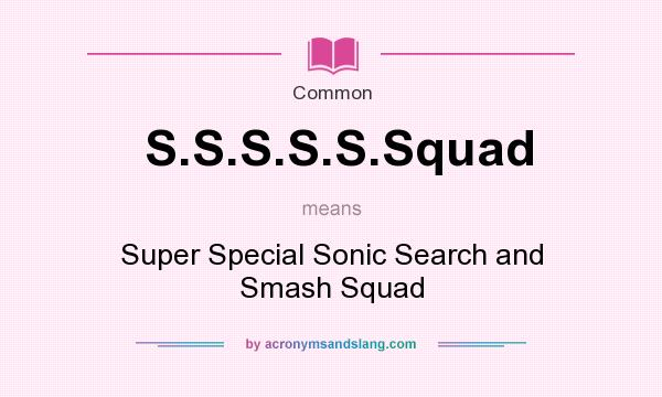 What does S.S.S.S.S.Squad mean? It stands for Super Special Sonic Search and Smash Squad