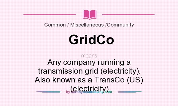 What does GridCo mean? It stands for Any company running a transmission grid (electricity). Also known as a TransCo (US) (electricity)