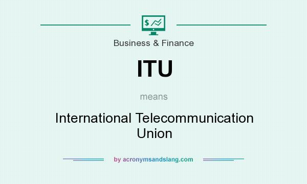 What does ITU mean? It stands for International Telecommunication Union