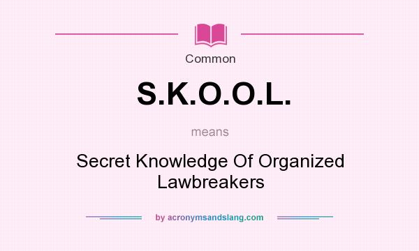 What does S.K.O.O.L. mean? It stands for Secret Knowledge Of Organized Lawbreakers