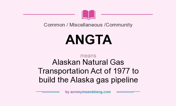 What does ANGTA mean? It stands for Alaskan Natural Gas Transportation Act of 1977 to build the Alaska gas pipeline
