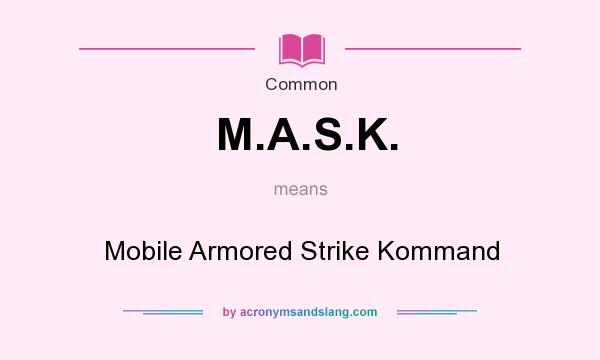 What does M.A.S.K. mean? It stands for Mobile Armored Strike Kommand