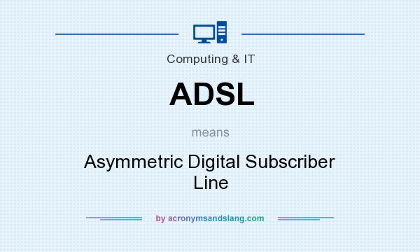 What does ADSL mean? It stands for Asymmetric Digital Subscriber Line