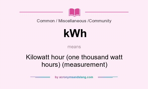 What does kWh mean? It stands for Kilowatt hour (one thousand watt hours) (measurement)