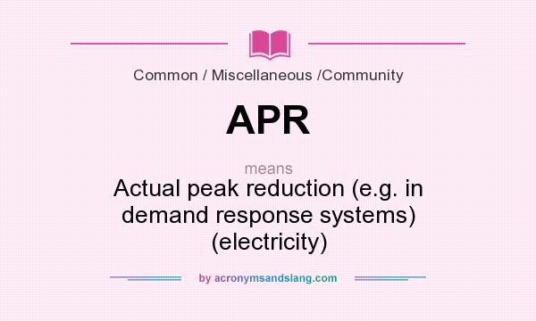 What does APR mean? It stands for Actual peak reduction (e.g. in demand response systems) (electricity)