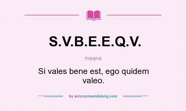 What does S.V.B.E.E.Q.V. mean? It stands for Si vales bene est, ego quidem valeo.