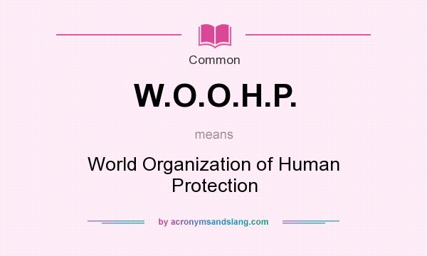 What does W.O.O.H.P. mean? It stands for World Organization of Human Protection