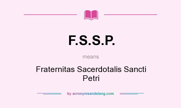 What does F.S.S.P. mean? It stands for Fraternitas Sacerdotalis Sancti Petri