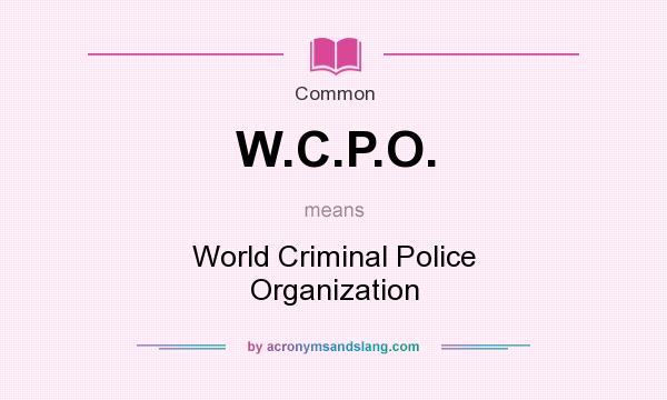 What does W.C.P.O. mean? It stands for World Criminal Police Organization