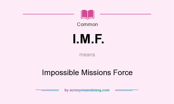 What does I.M.F. mean? It stands for Impossible Missions Force