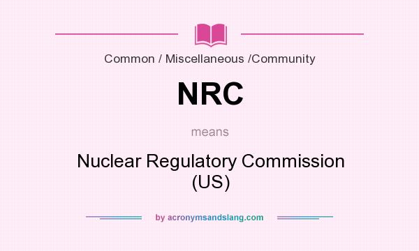 What does NRC mean? It stands for Nuclear Regulatory Commission (US)