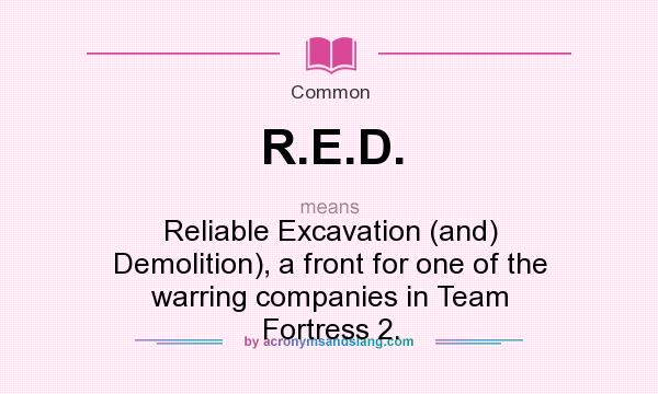 What does R.E.D. mean? It stands for Reliable Excavation (and) Demolition), a front for one of the warring companies in Team Fortress 2.