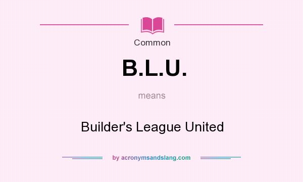 What does B.L.U. mean? It stands for Builder`s League United