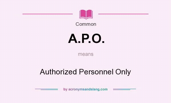 What does A.P.O. mean? It stands for Authorized Personnel Only