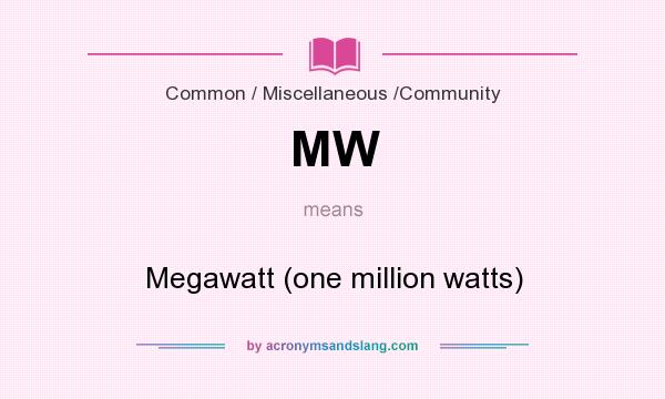 What does MW mean? It stands for Megawatt (one million watts)