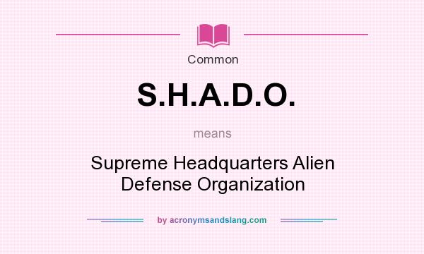 What does S.H.A.D.O. mean? It stands for Supreme Headquarters Alien Defense Organization