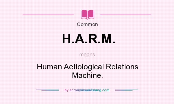 What does H.A.R.M. mean? It stands for Human Aetiological Relations Machine.
