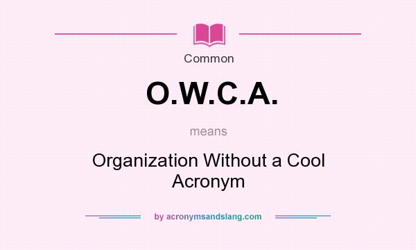 What does O.W.C.A. mean? It stands for Organization Without a Cool Acronym
