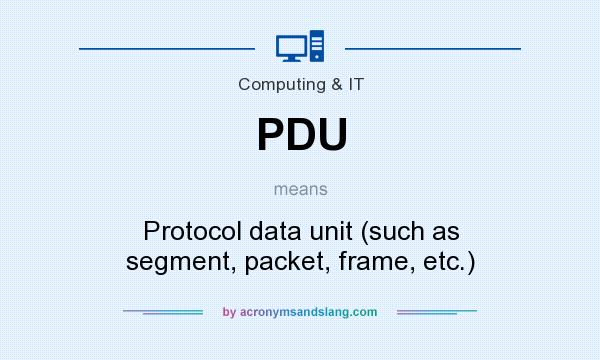 What does PDU mean? It stands for Protocol data unit (such as segment, packet, frame, etc.)