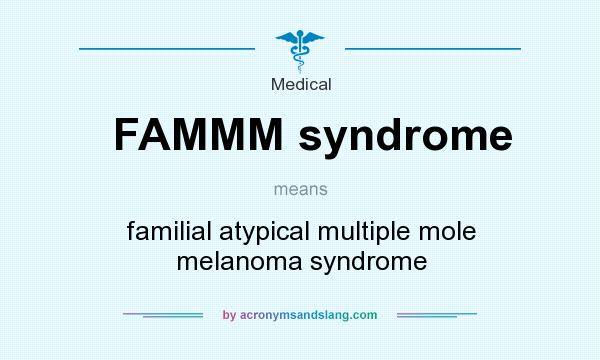 Definition Of FAMMM Syndrome   FAMMM Syndrome Stands For Familial Atypical  Multiple Mole Melanoma Syndrome. By AcronymsAndSlang.com