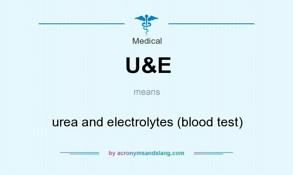 What does U&E mean? It stands for urea and electrolytes (blood test)