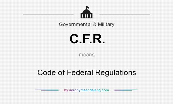 What does C.F.R. mean? It stands for Code of Federal Regulations